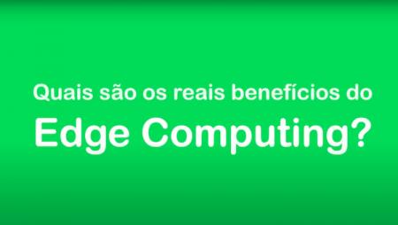 Quais são os reais benefícios do Edge Computing?